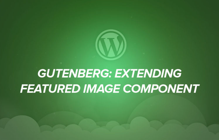 Gutenberg: Extending Featured Image Component